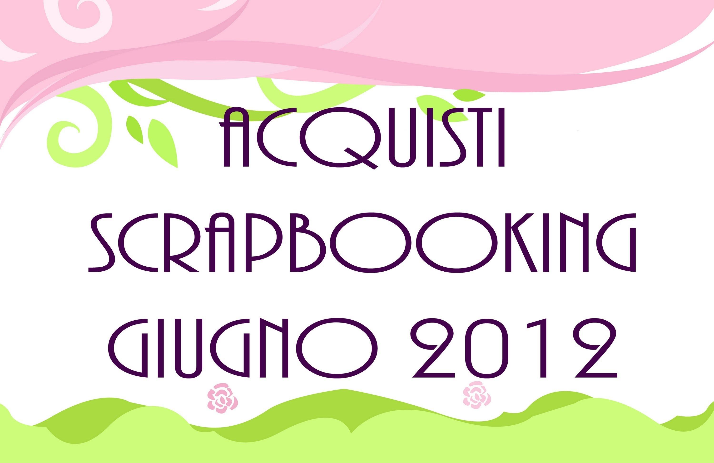 Acquisti Scrapbooking Giugno 2012 - june 2012 purchases 1.2