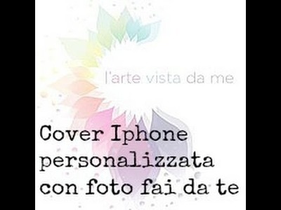 Cover iphone personalizzata con foto fai da te - Cover Iphone 4s Tutorial