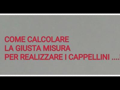 COME CALCOLARE LE  MISURE  PER REALIZZARE I CAPPELLINI !!!